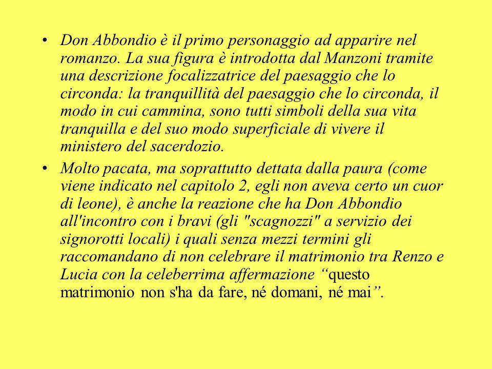 Don Abbondio è il primo personaggio ad apparire nel romanzo. La sua figura è introdotta dal Manzoni tramite una descrizione focalizzatrice del paesagg