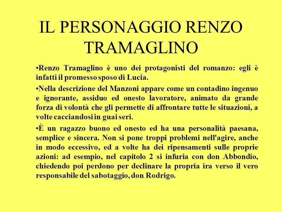 IL PERSONAGGIO RENZO TRAMAGLINO Renzo Tramaglino è uno dei protagonisti del romanzo: egli è infatti il promesso sposo di Lucia. Nella descrizione del