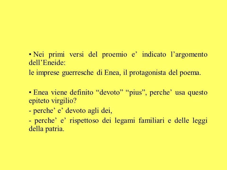 Nei primi versi del proemio e indicato largomento dellEneide: le imprese guerresche di Enea, il protagonista del poema. Enea viene definito devoto piu