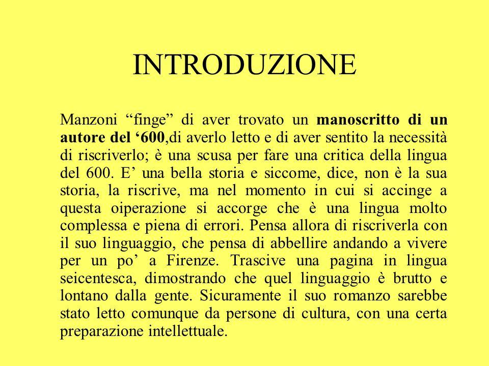 INTRODUZIONE Manzoni finge di aver trovato un manoscritto di un autore del 600,di averlo letto e di aver sentito la necessità di riscriverlo; è una sc
