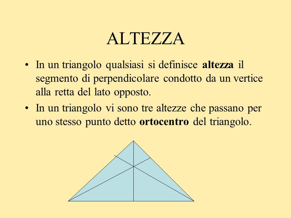 ALTEZZA In un triangolo qualsiasi si definisce altezza il segmento di perpendicolare condotto da un vertice alla retta del lato opposto. In un triango