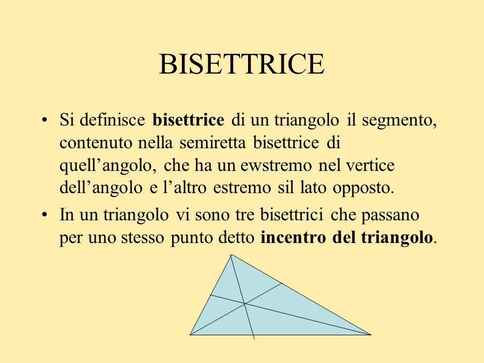 BISETTRICE Si definisce bisettrice di un triangolo il segmento, contenuto nella semiretta bisettrice di quellangolo, che ha un ewstremo nel vertice de