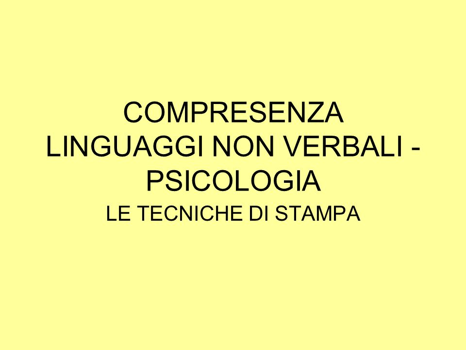 COMPRESENZA LINGUAGGI NON VERBALI - PSICOLOGIA LE TECNICHE DI STAMPA