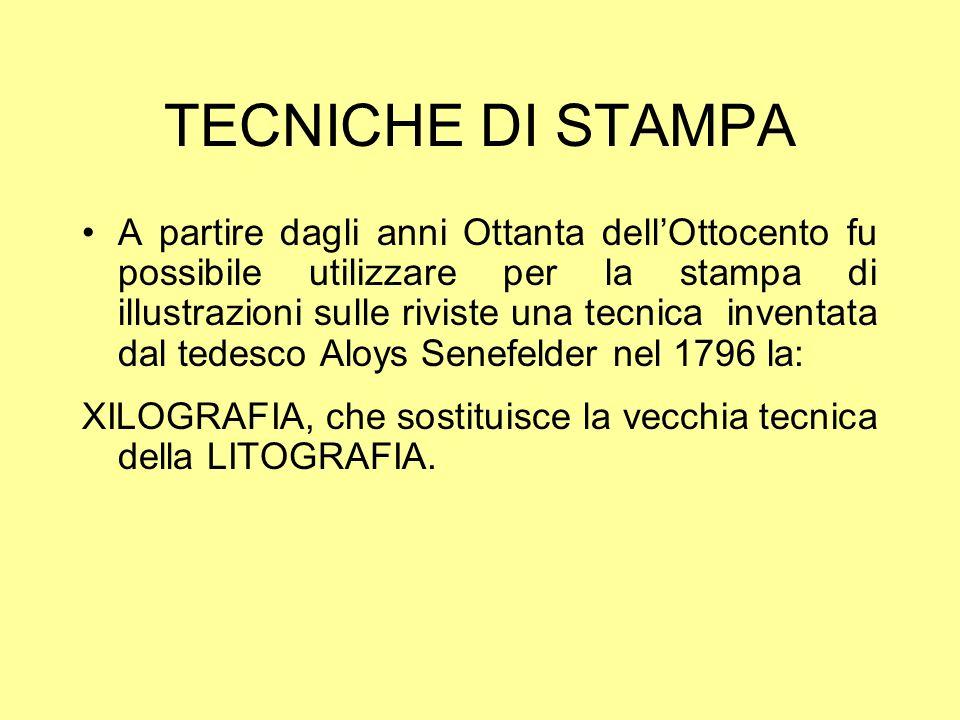 TECNICHE DI STAMPA A partire dagli anni Ottanta dellOttocento fu possibile utilizzare per la stampa di illustrazioni sulle riviste una tecnica inventata dal tedesco Aloys Senefelder nel 1796 la: XILOGRAFIA, che sostituisce la vecchia tecnica della LITOGRAFIA.