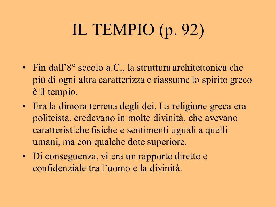 IL TEMPIO (p. 92) Fin dall8° secolo a.C., la struttura architettonica che più di ogni altra caratterizza e riassume lo spirito greco è il tempio. Era