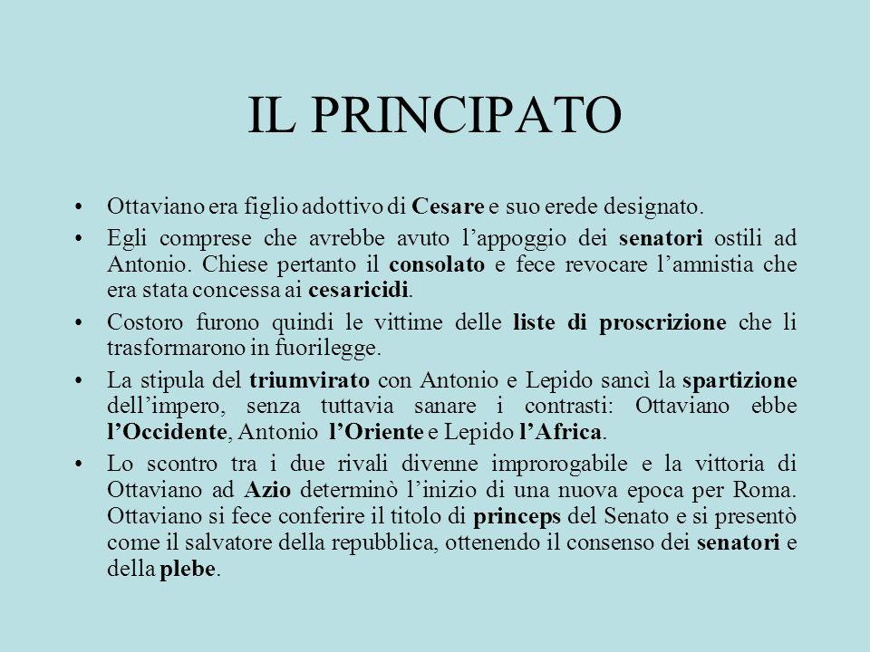 IL PRINCIPATO Ottaviano era figlio adottivo di Cesare e suo erede designato. Egli comprese che avrebbe avuto lappoggio dei senatori ostili ad Antonio.