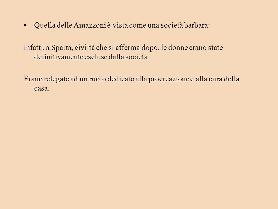 Quella delle Amazzoni è vista come una società barbara: infatti, a Sparta, civiltà che si afferma dopo, le donne erano state definitivamente escluse dalla società.