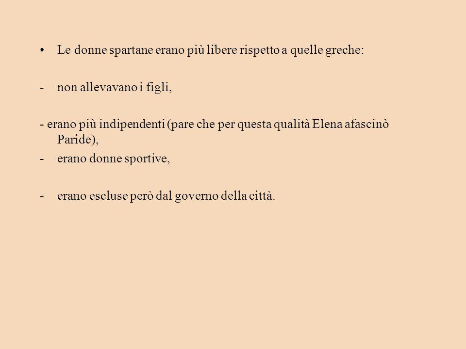 Le donne spartane erano più libere rispetto a quelle greche: -non allevavano i figli, - erano più indipendenti (pare che per questa qualità Elena afascinò Paride), -erano donne sportive, -erano escluse però dal governo della città.