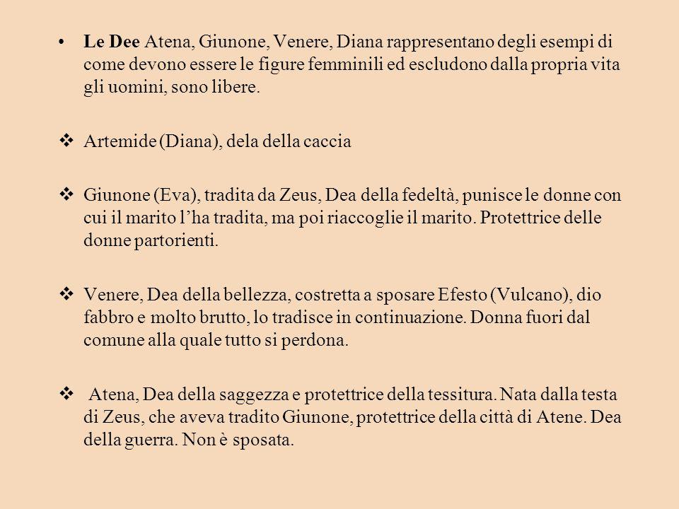 Le Dee Atena, Giunone, Venere, Diana rappresentano degli esempi di come devono essere le figure femminili ed escludono dalla propria vita gli uomini, sono libere.