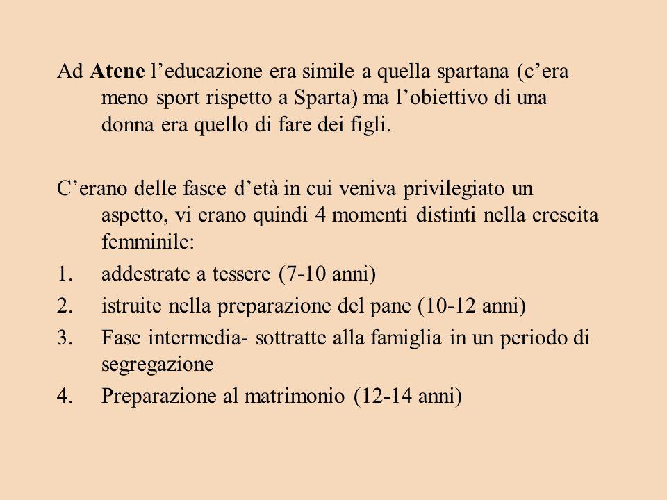 Ad Atene leducazione era simile a quella spartana (cera meno sport rispetto a Sparta) ma lobiettivo di una donna era quello di fare dei figli.