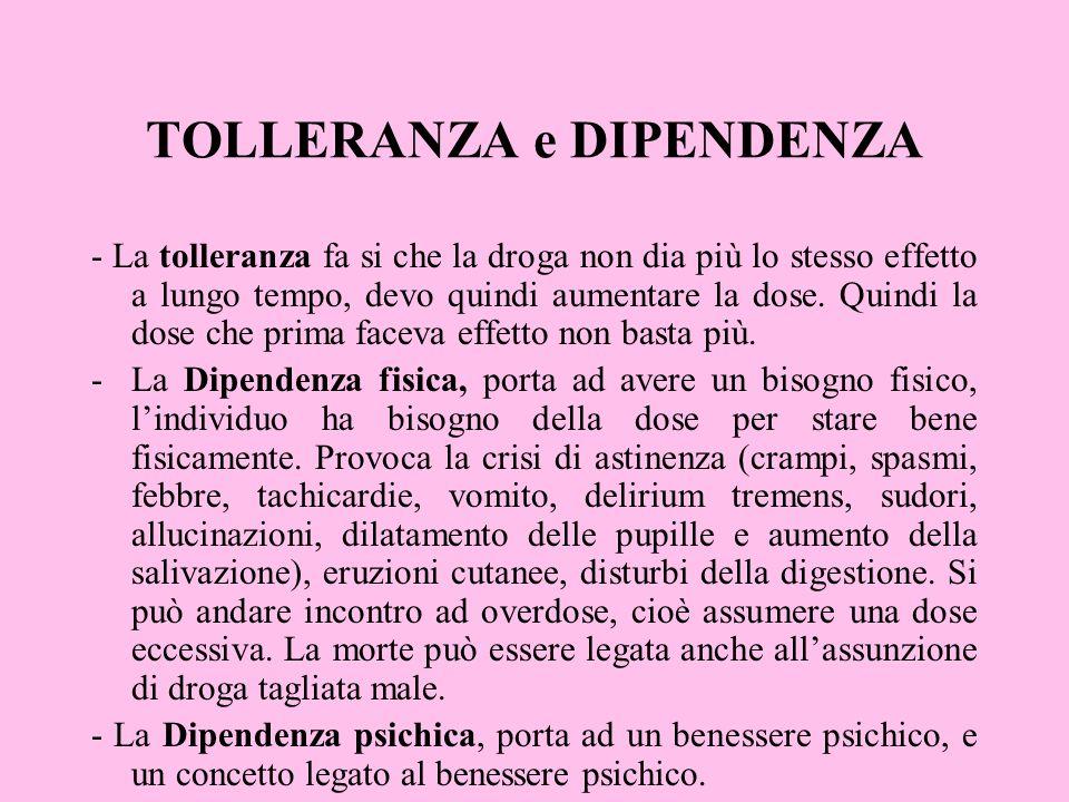 TOLLERANZA e DIPENDENZA - La tolleranza fa si che la droga non dia più lo stesso effetto a lungo tempo, devo quindi aumentare la dose. Quindi la dose
