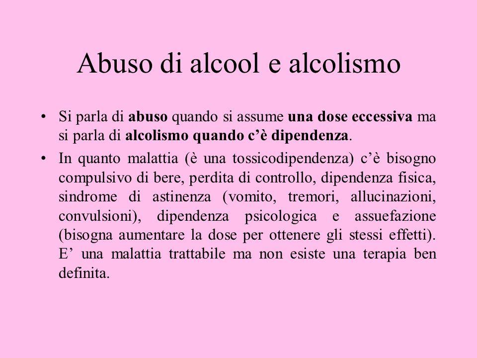 Abuso di alcool e alcolismo Si parla di abuso quando si assume una dose eccessiva ma si parla di alcolismo quando cè dipendenza. In quanto malattia (è