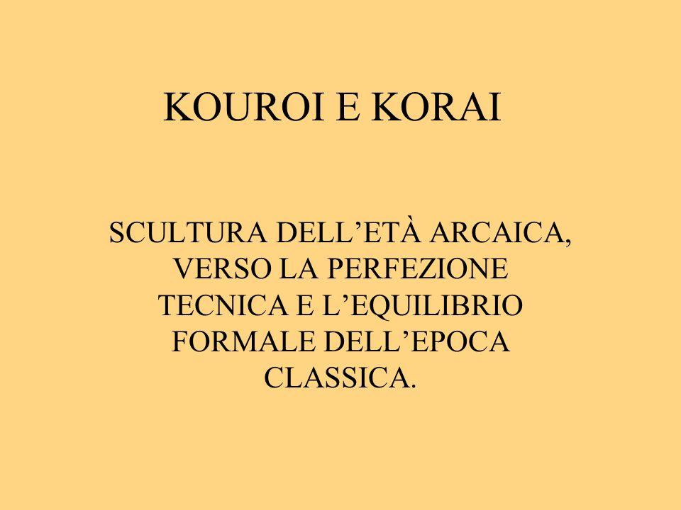 KOUROI E KORAI SCULTURA DELLETÀ ARCAICA, VERSO LA PERFEZIONE TECNICA E LEQUILIBRIO FORMALE DELLEPOCA CLASSICA.