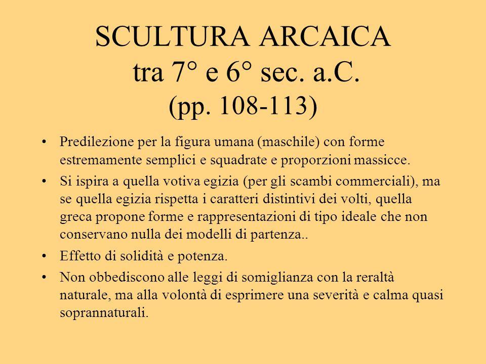 SCULTURA ARCAICA tra 7° e 6° sec. a.C. (pp. 108-113) Predilezione per la figura umana (maschile) con forme estremamente semplici e squadrate e proporz