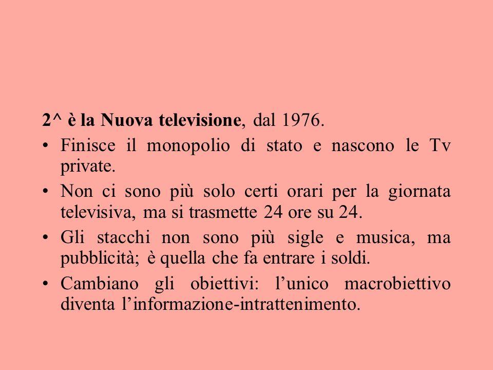2^ è la Nuova televisione, dal 1976. Finisce il monopolio di stato e nascono le Tv private. Non ci sono più solo certi orari per la giornata televisiv