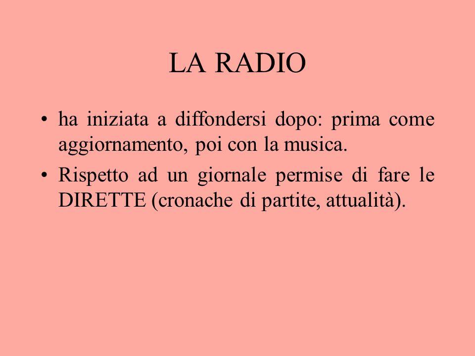 LA RADIO ha iniziata a diffondersi dopo: prima come aggiornamento, poi con la musica. Rispetto ad un giornale permise di fare le DIRETTE (cronache di