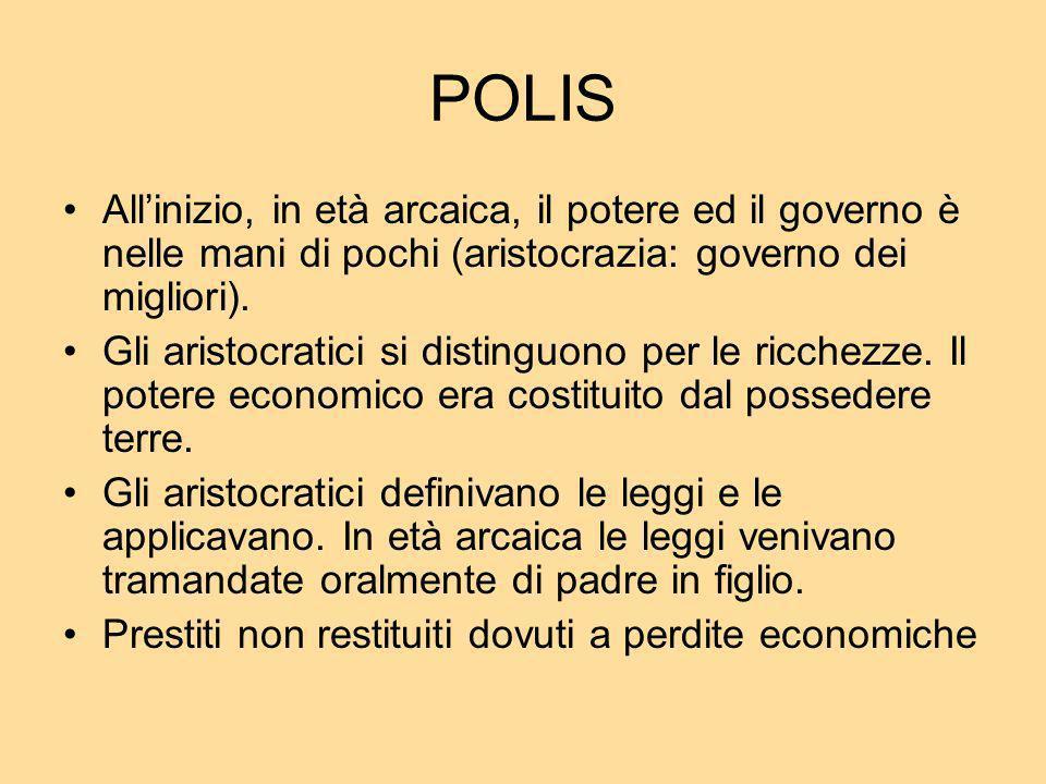 POLIS Allinizio, in età arcaica, il potere ed il governo è nelle mani di pochi (aristocrazia: governo dei migliori). Gli aristocratici si distinguono