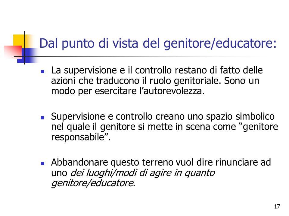 17 Dal punto di vista del genitore/educatore: La supervisione e il controllo restano di fatto delle azioni che traducono il ruolo genitoriale. Sono un