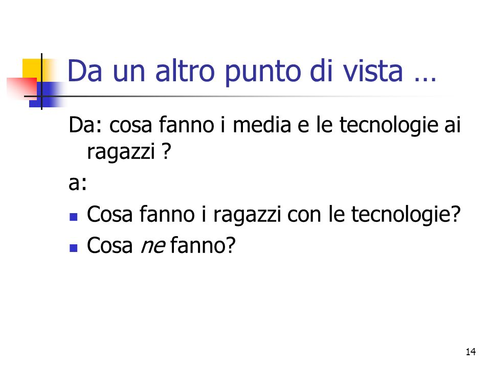 14 Da un altro punto di vista … Da: cosa fanno i media e le tecnologie ai ragazzi ? a: Cosa fanno i ragazzi con le tecnologie? Cosa ne fanno?