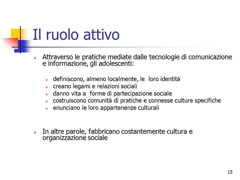 15 Il ruolo attivo Attraverso le pratiche mediate dalle tecnologie di comunicazione e informazione, gli adolescenti: Attraverso le pratiche mediate da