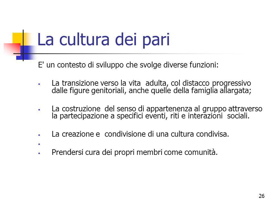 26 La cultura dei pari E' un contesto di sviluppo che svolge diverse funzioni: La transizione verso la vita adulta, col distacco progressivo dalle fig