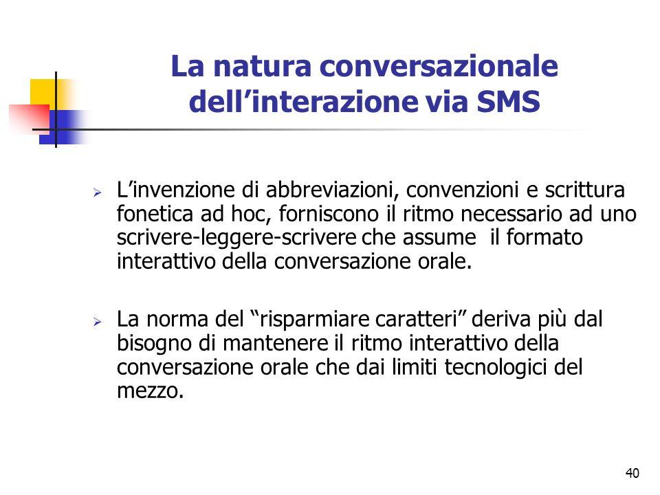 40 La natura conversazionale dellinterazione via SMS Linvenzione di abbreviazioni, convenzioni e scrittura fonetica ad hoc, forniscono il ritmo necess