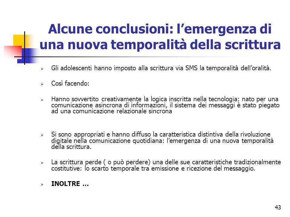 43 Alcune conclusioni: lemergenza di una nuova temporalità della scrittura Gli adolescenti hanno imposto alla scrittura via SMS la temporalità dellora