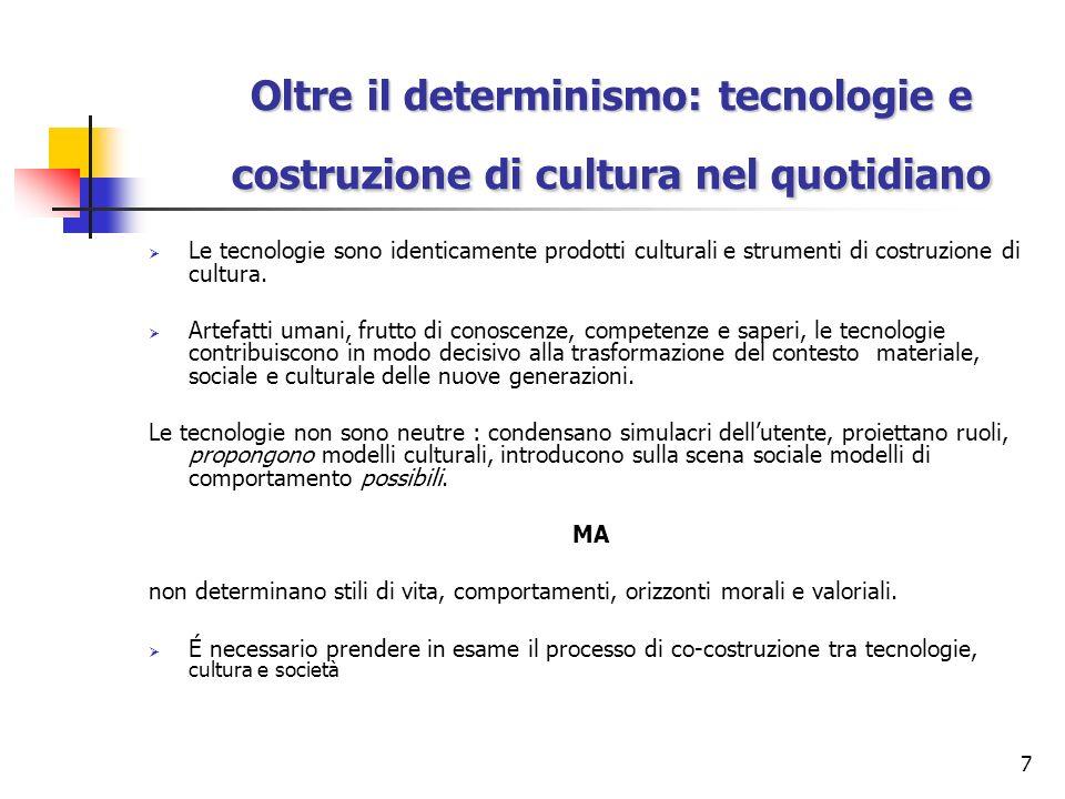 7 Oltre il determinismo: tecnologie e costruzione di cultura nel quotidiano Le tecnologie sono identicamente prodotti culturali e strumenti di costruz
