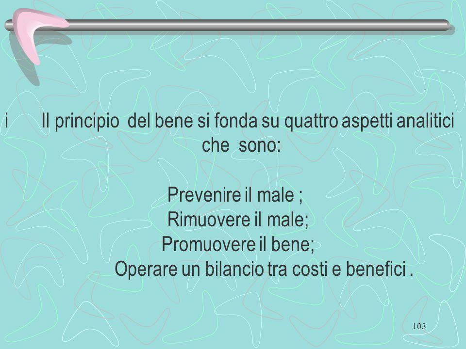 103 i Il principio del bene si fonda su quattro aspetti analitici che sono: Prevenire il male ; Rimuovere il male; Promuovere il bene; Operare un bila