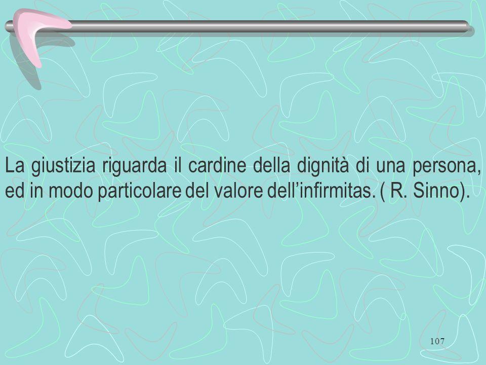 107 La giustizia riguarda il cardine della dignità di una persona, ed in modo particolare del valore dellinfirmitas. ( R. Sinno).