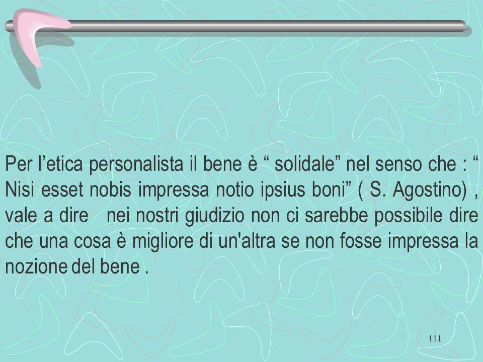 111 Per letica personalista il bene è solidale nel senso che : Nisi esset nobis impressa notio ipsius boni ( S. Agostino), vale a dire nei nostri giud