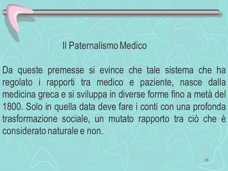 16 Il Paternalismo Medico Da queste premesse si evince che tale sistema che ha regolato i rapporti tra medico e paziente, nasce dalla medicina greca e