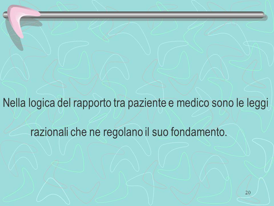 20 Nella logica del rapporto tra paziente e medico sono le leggi razionali che ne regolano il suo fondamento.