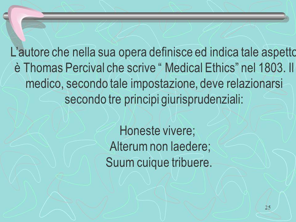 25 Lautore che nella sua opera definisce ed indica tale aspetto è Thomas Percival che scrive Medical Ethics nel 1803. Il medico, secondo tale impostaz