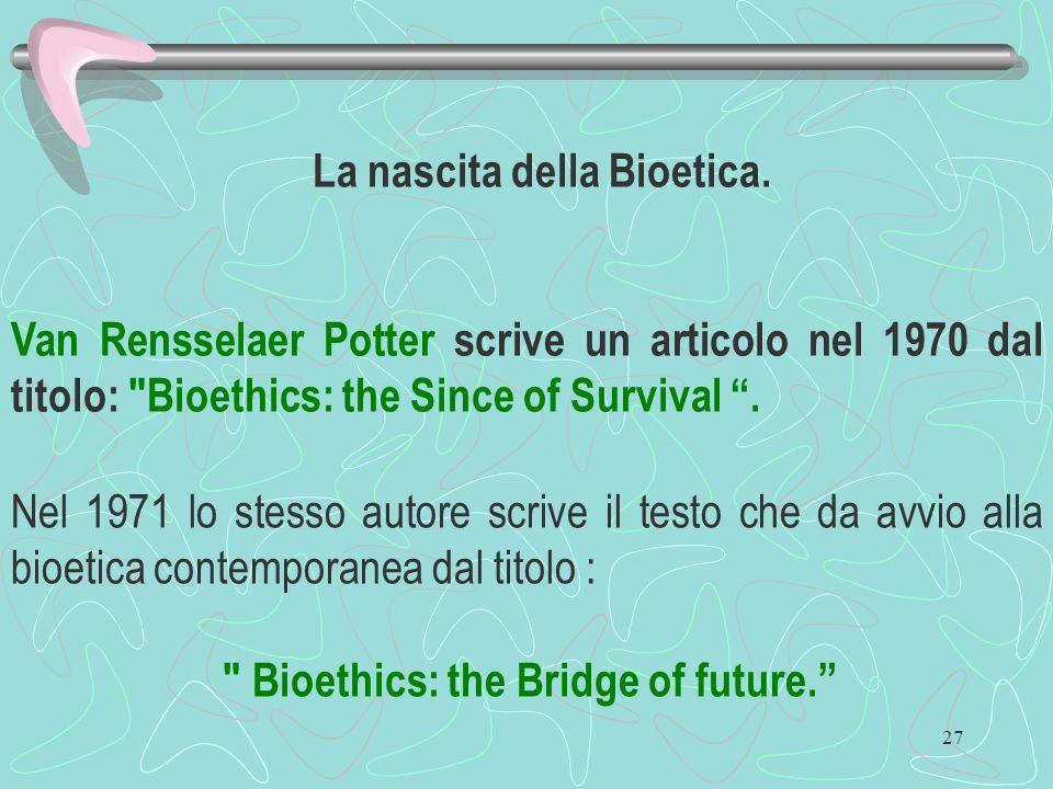 27 La nascita della Bioetica. Van Rensselaer Potter scrive un articolo nel 1970 dal titolo: