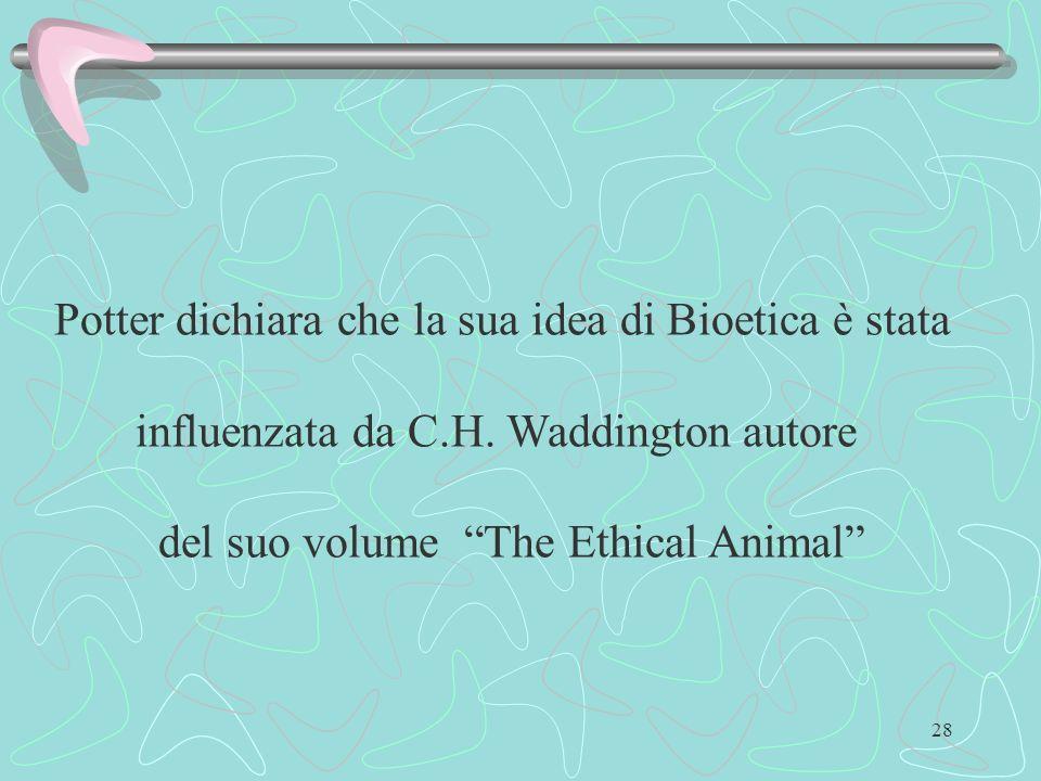 28 Potter dichiara che la sua idea di Bioetica è stata influenzata da C.H. Waddington autore del suo volume The Ethical Animal