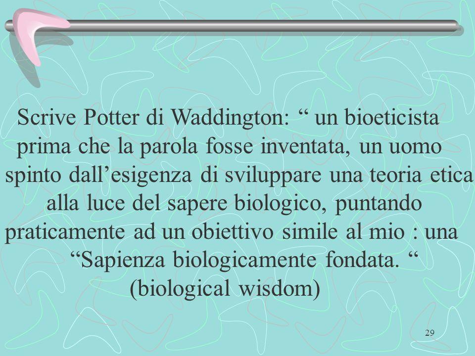 29 Scrive Potter di Waddington: un bioeticista prima che la parola fosse inventata, un uomo spinto dallesigenza di sviluppare una teoria etica alla lu