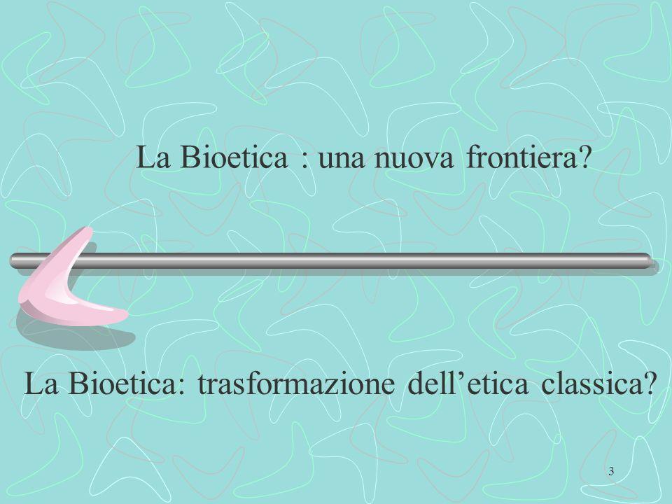 4 Il passaggio dalletica tradizionale ai nuovi orizzonti della Bioetica deve essere affrontato partendo da due considerazioni: La trasformazione delletica tradizionale; La trasformazione dello statuto dellarte medica.