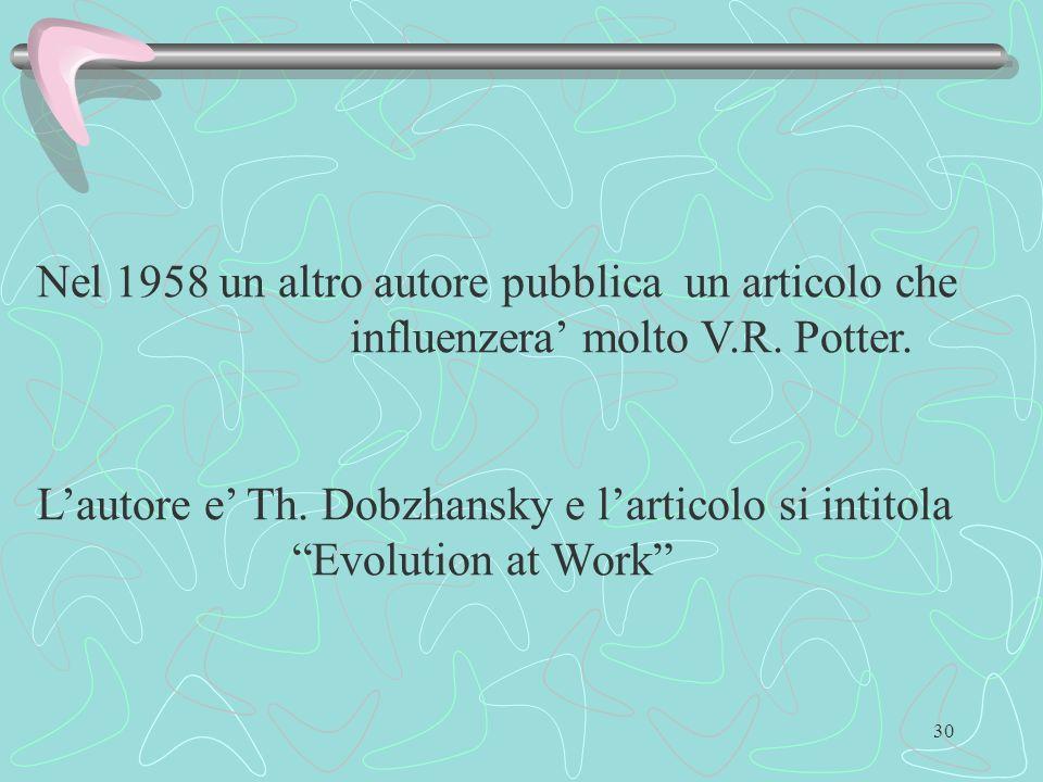 30 Nel 1958 un altro autore pubblica un articolo che influenzera molto V.R. Potter. Lautore e Th. Dobzhansky e larticolo si intitola Evolution at Work