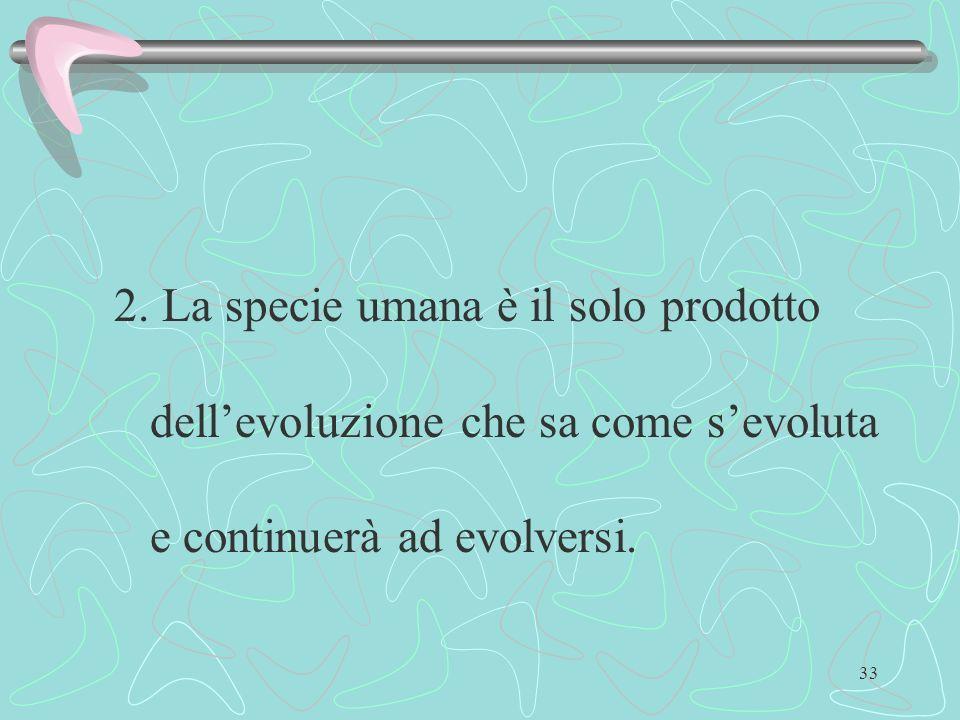 33 2. La specie umana è il solo prodotto dellevoluzione che sa come sevoluta e continuerà ad evolversi.