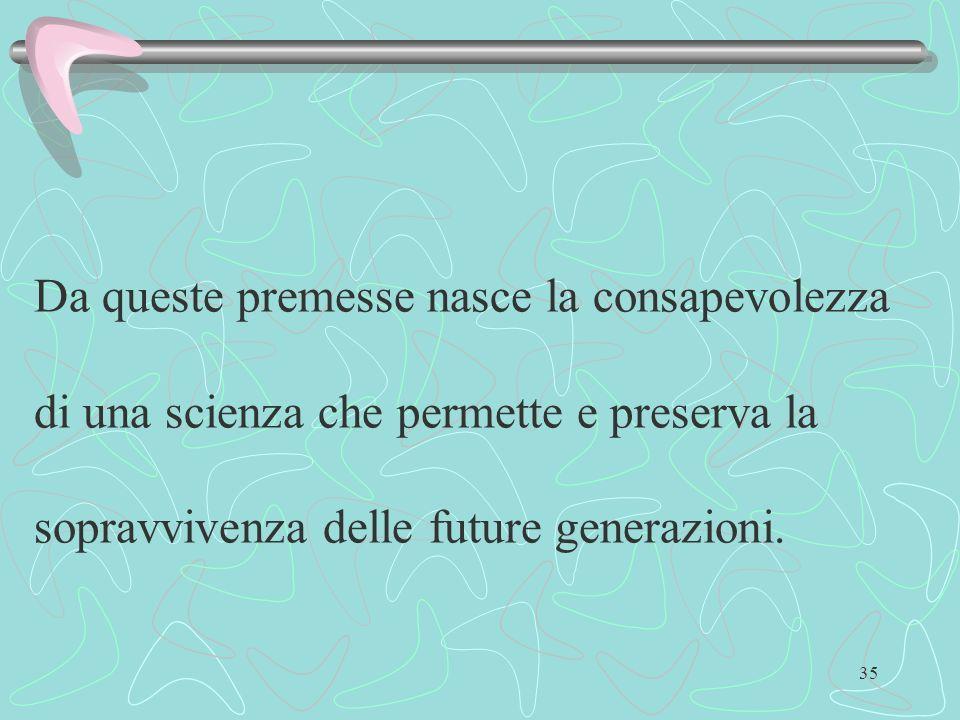 35 Da queste premesse nasce la consapevolezza di una scienza che permette e preserva la sopravvivenza delle future generazioni.