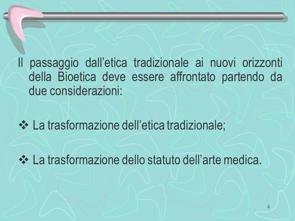 4 Il passaggio dalletica tradizionale ai nuovi orizzonti della Bioetica deve essere affrontato partendo da due considerazioni: La trasformazione delle