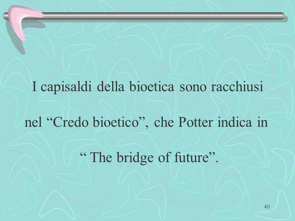 40 I capisaldi della bioetica sono racchiusi nel Credo bioetico, che Potter indica in The bridge of future.