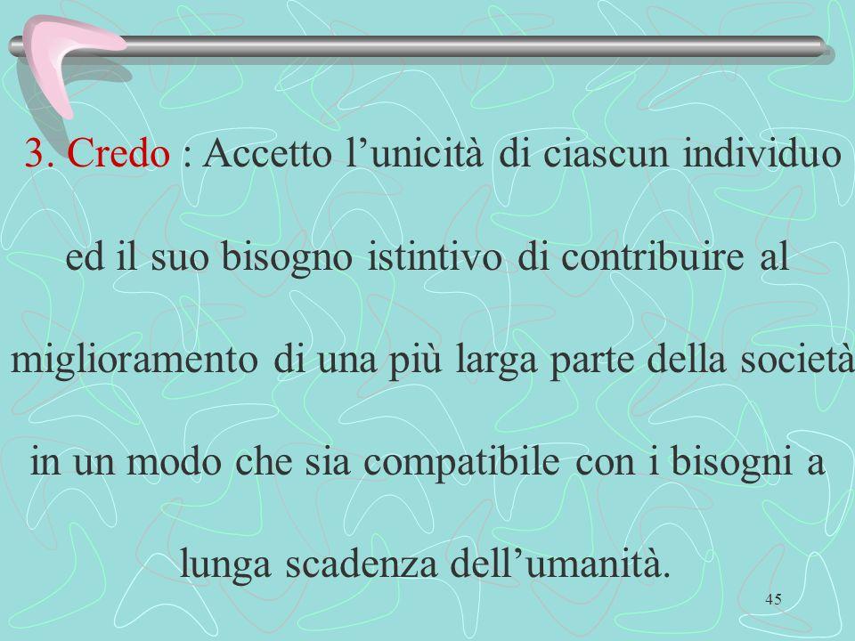 45 3. Credo : Accetto lunicità di ciascun individuo ed il suo bisogno istintivo di contribuire al miglioramento di una più larga parte della società i