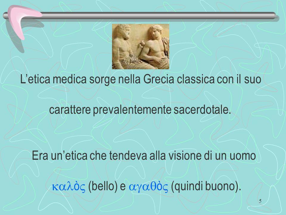 5 Letica medica sorge nella Grecia classica con il suo carattere prevalentemente sacerdotale. Era unetica che tendeva alla visione di un uomo ò (bello