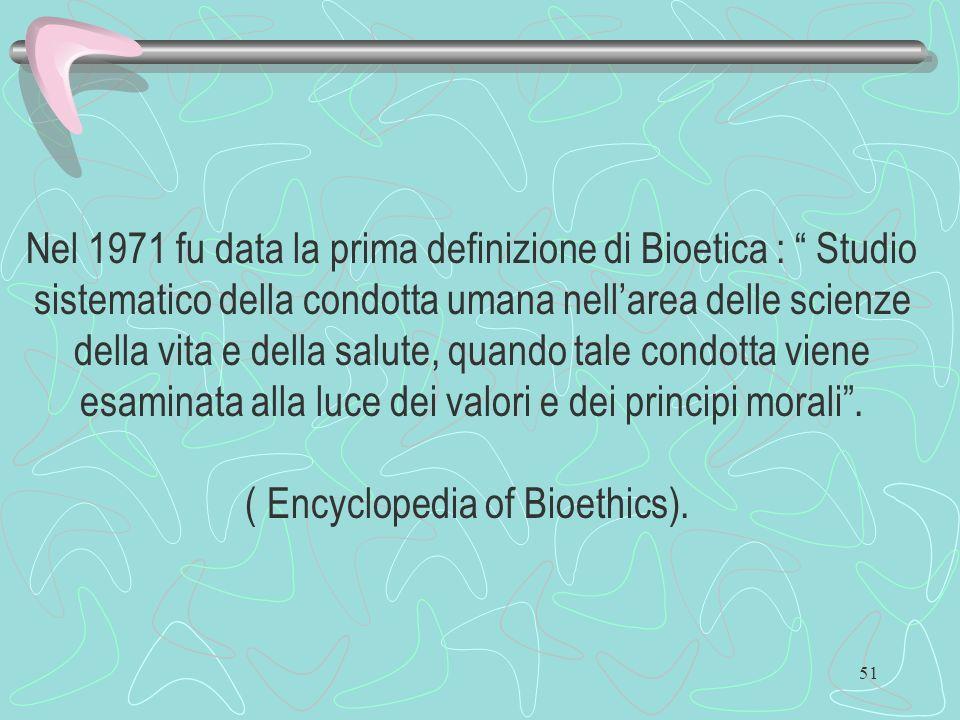 51 Nel 1971 fu data la prima definizione di Bioetica : Studio sistematico della condotta umana nellarea delle scienze della vita e della salute, quand