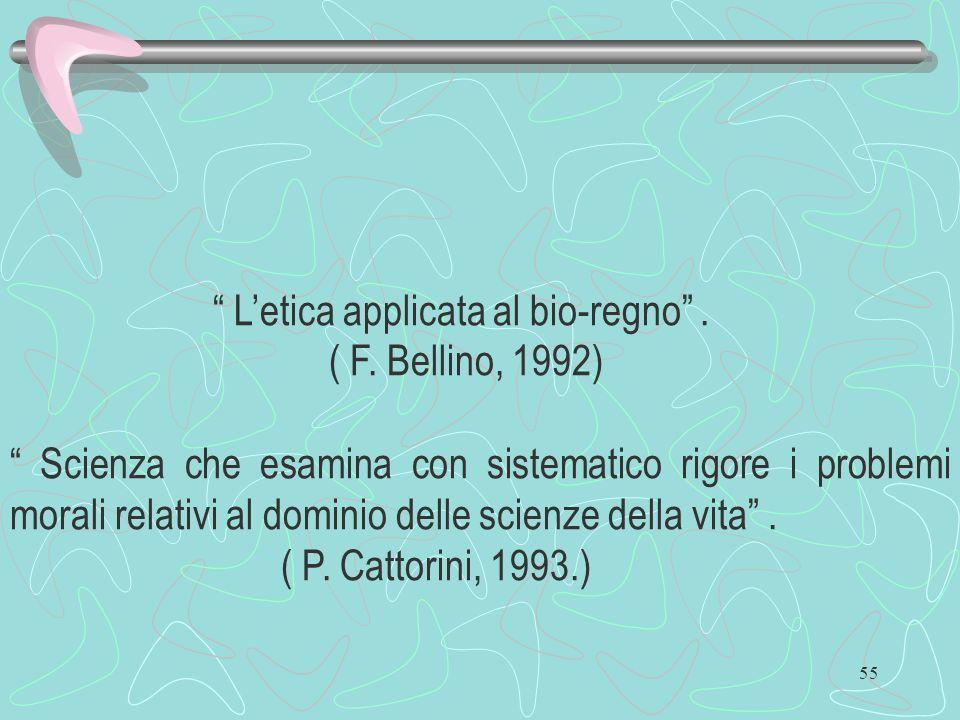 55 Letica applicata al bio-regno. ( F. Bellino, 1992) Scienza che esamina con sistematico rigore i problemi morali relativi al dominio delle scienze d