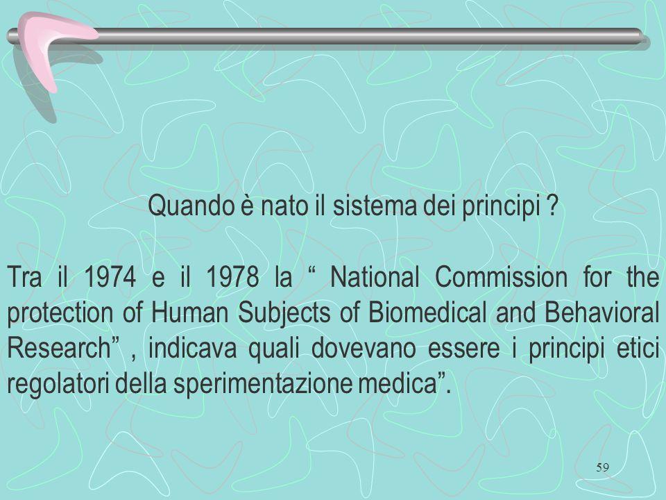 59 Quando è nato il sistema dei principi ? Tra il 1974 e il 1978 la National Commission for the protection of Human Subjects of Biomedical and Behavio