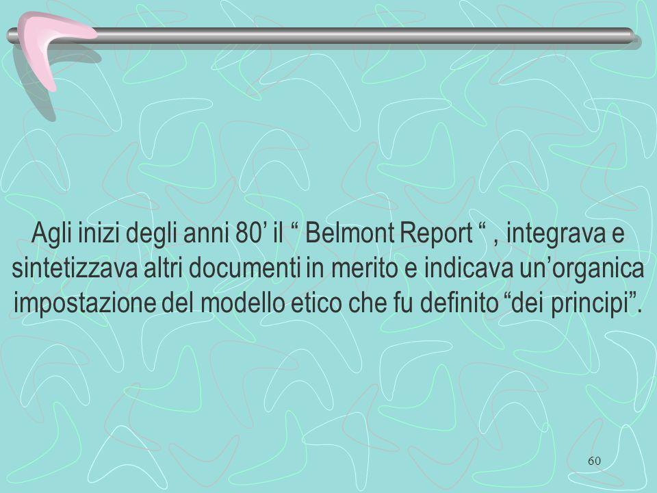 60 Agli inizi degli anni 80 il Belmont Report, integrava e sintetizzava altri documenti in merito e indicava unorganica impostazione del modello etico