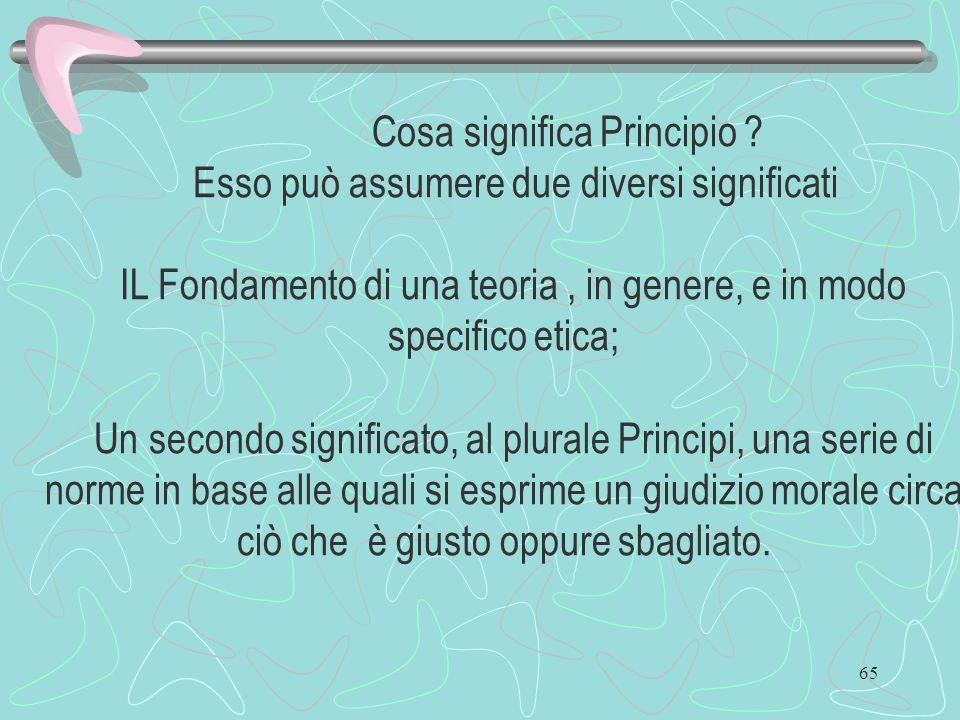 65 Cosa significa Principio ? Esso può assumere due diversi significati IL Fondamento di una teoria, in genere, e in modo specifico etica; Un secondo